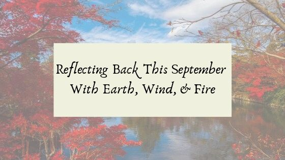 Reflecting Back This September With Earth, Wind, & Fire