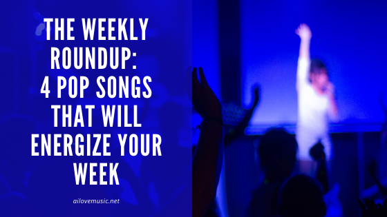 The Weekly Roundup: 4 Pop Songs That Will Energize Your Week