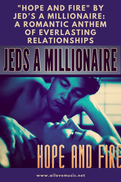 """Hope and Fire"" by Jed's A Millionaire: A Romantic Anthem of Everlasting Relationships"