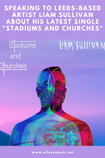 """Speaking to Leeds-Based Artist Liam Sullivan About His Latest Single """"Stadiums and Churches"""""""