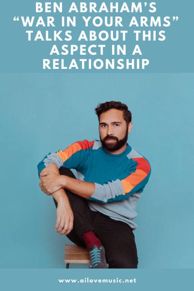 """Ben Abraham's """"War in Your Arms"""" Talks About This Aspect in a Relationship"""