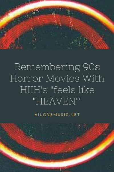 """Remembering 90s Horror Movies With HIIH's """"feels like """"HEAVEN"""""""""""