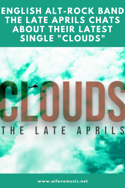 """English Alt-Rock Band The Late Aprils Chats About Their Latest Single """"Clouds"""""""