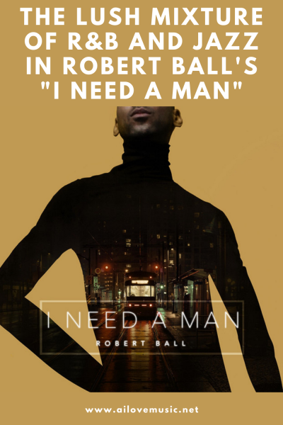"""The Lush Mixture of R&B and Jazz in Robert Ball's """"I Need A Man"""""""