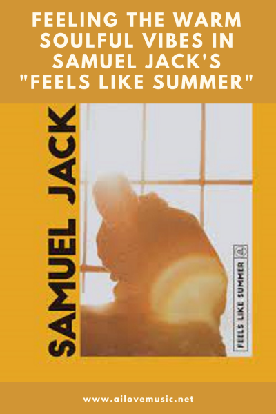 """The Daily Feature: Feeling the Warm Soulful Vibes in Samuel Jack's """"Feels Like Summer"""""""