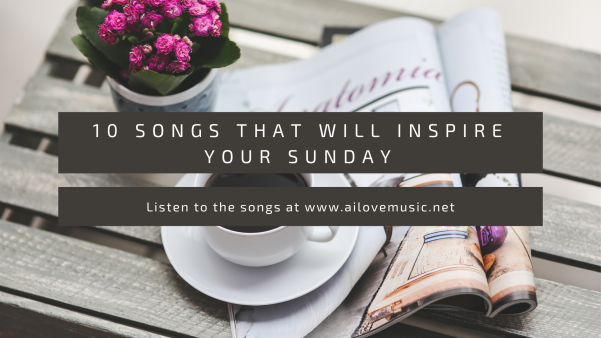 10 Songs That Will Inspire Your Sunday